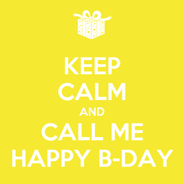 KEEP CALM AND CALL ME HAPPY B-DAY