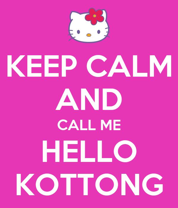 KEEP CALM AND CALL ME HELLO KOTTONG