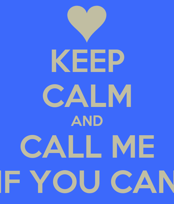 KEEP CALM AND CALL ME IF YOU CAN