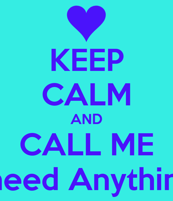 KEEP CALM AND CALL ME if you need Anything at all