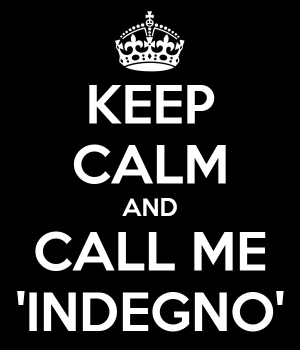KEEP CALM AND CALL ME 'INDEGNO'