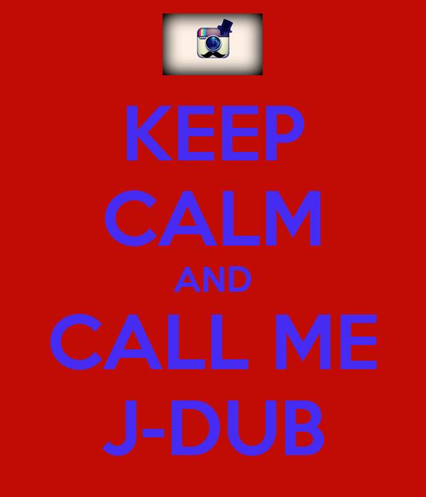 KEEP CALM AND CALL ME J-DUB
