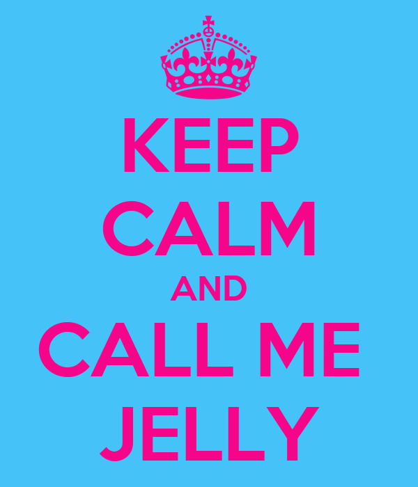 KEEP CALM AND CALL ME  JELLY