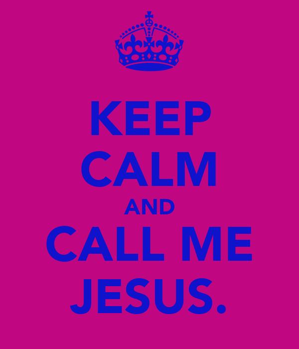 KEEP CALM AND CALL ME JESUS.