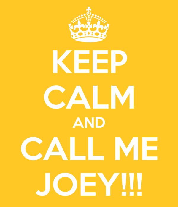 KEEP CALM AND CALL ME JOEY!!!