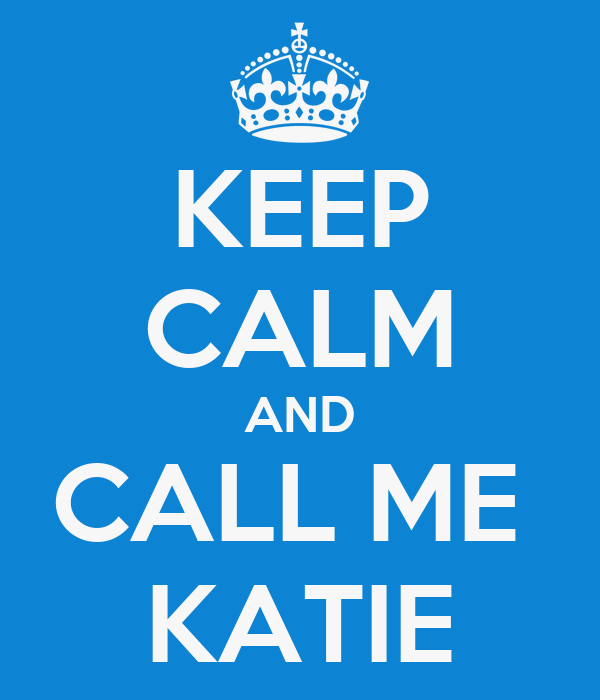 KEEP CALM AND CALL ME  KATIE