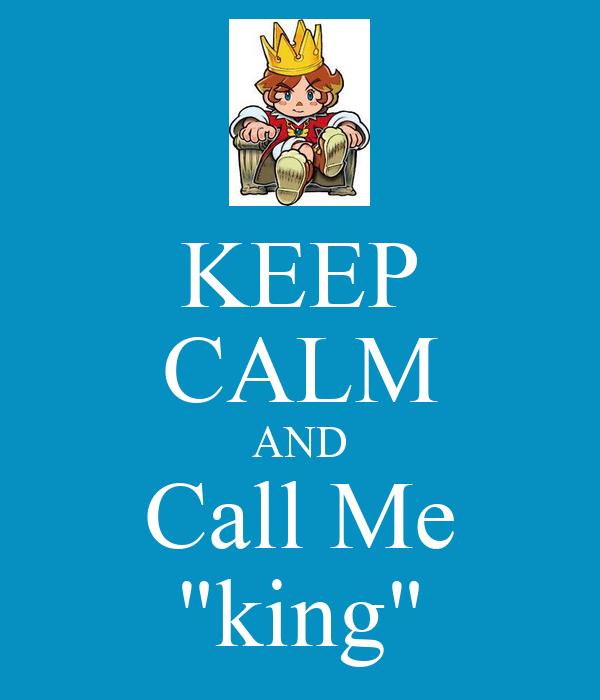 "KEEP CALM AND Call Me ""king"""
