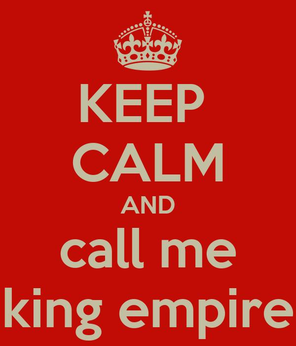 KEEP  CALM AND call me king empire