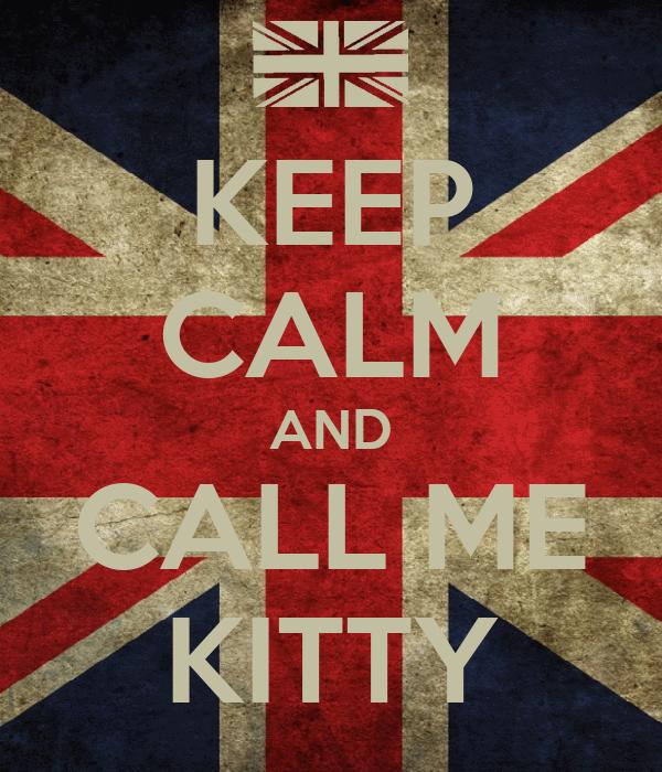 KEEP CALM AND CALL ME KITTY