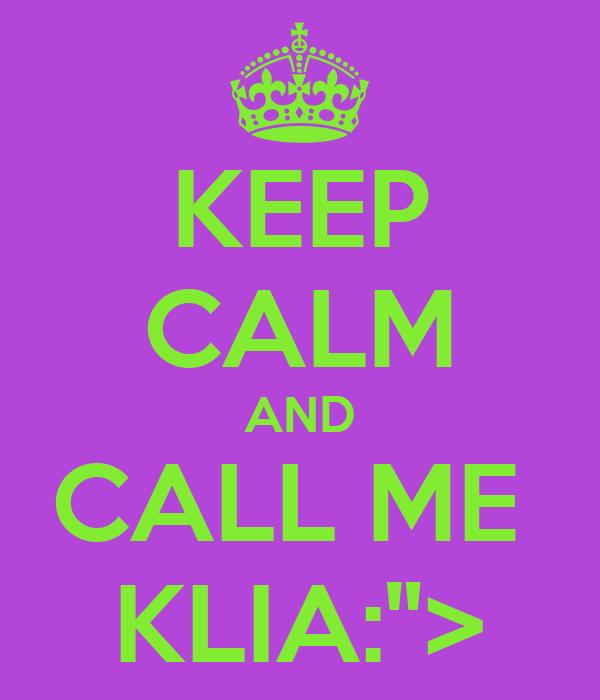 """KEEP CALM AND CALL ME  KLIA:"""">"""