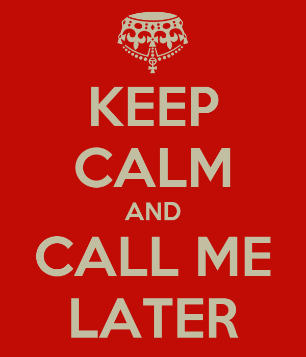 KEEP CALM AND CALL ME LATER