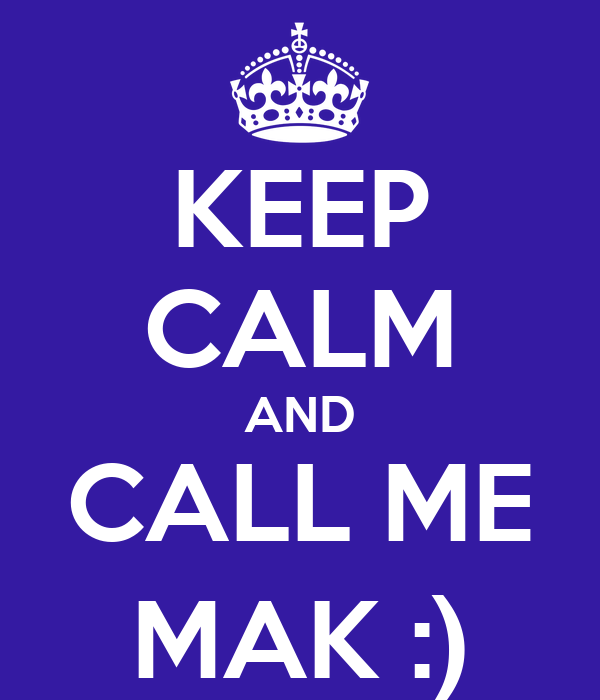 KEEP CALM AND CALL ME MAK :)