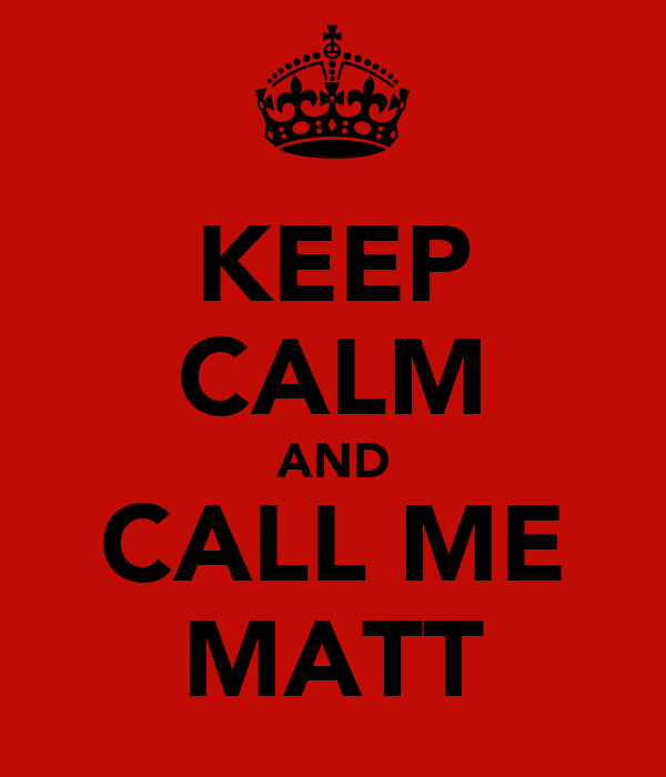 KEEP CALM AND CALL ME MATT