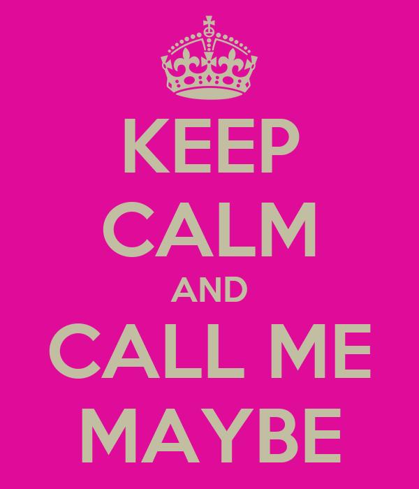 KEEP CALM AND CALL ME MAYBE