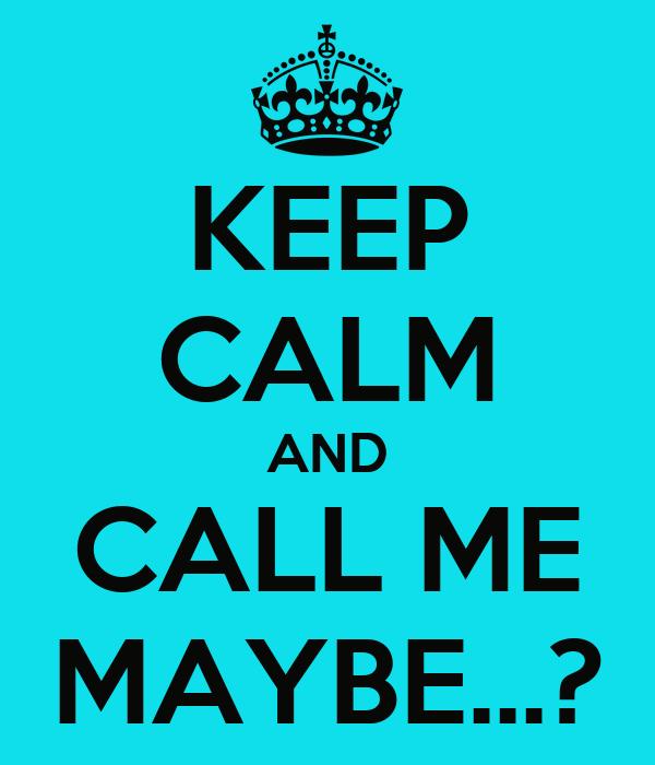 KEEP CALM AND CALL ME MAYBE...?
