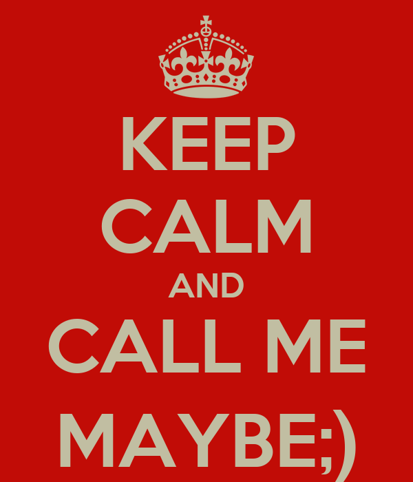 KEEP CALM AND CALL ME MAYBE;)