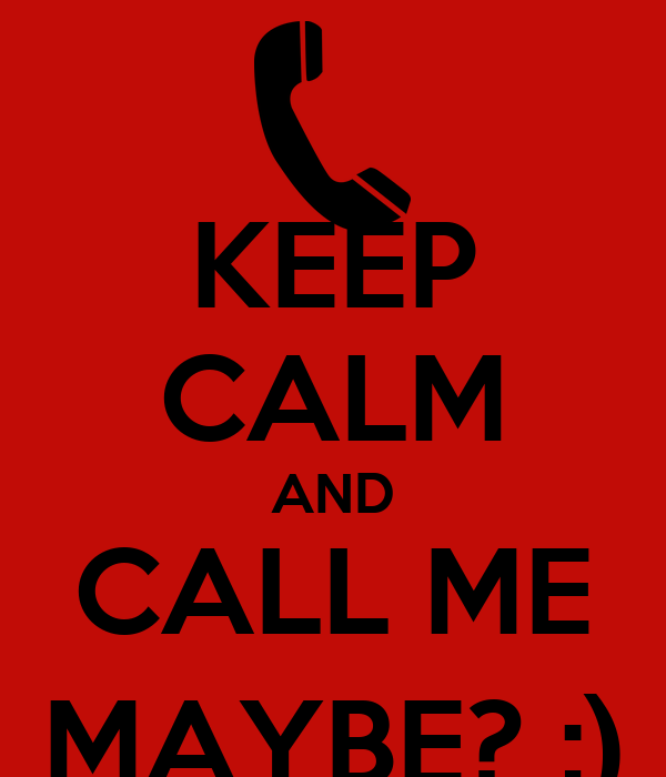 KEEP CALM AND CALL ME MAYBE? ;)
