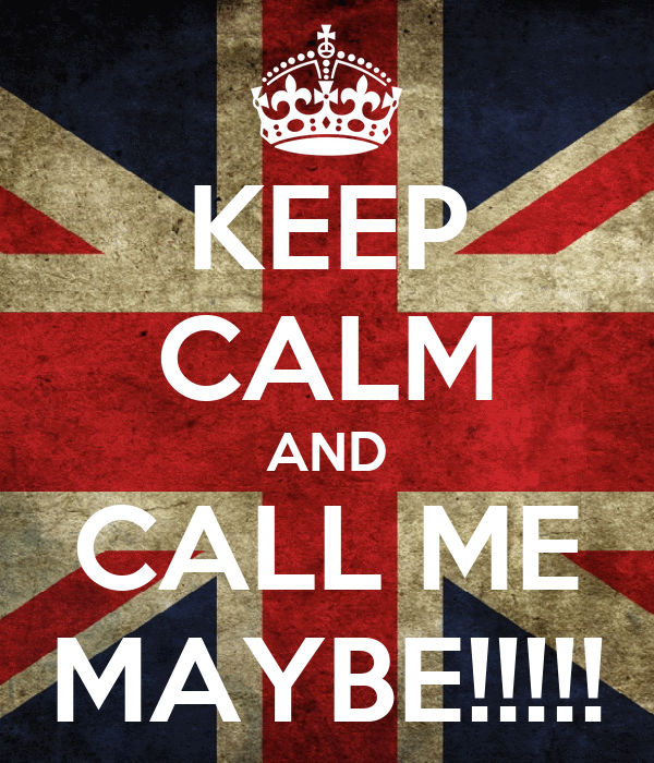 KEEP CALM AND CALL ME MAYBE!!!!!