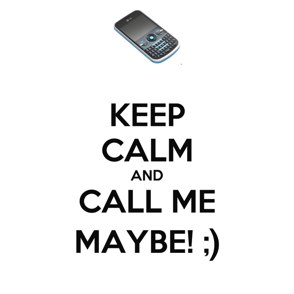 KEEP CALM AND CALL ME MAYBE! ;)