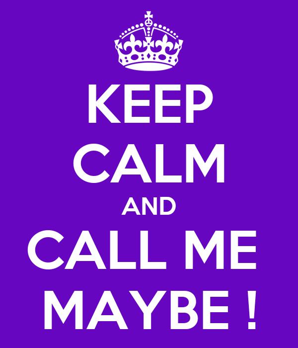 KEEP CALM AND CALL ME  MAYBE !
