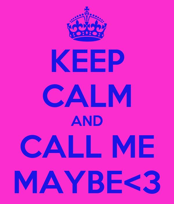 KEEP CALM AND CALL ME MAYBE<3