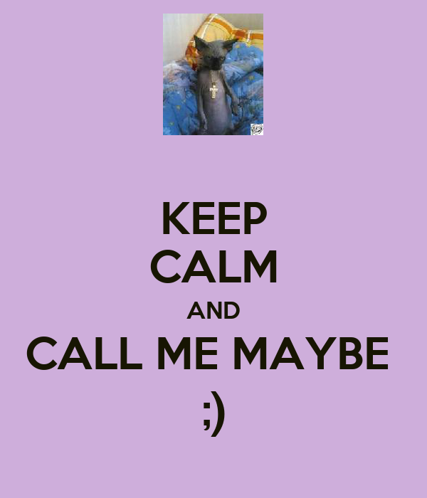 KEEP CALM AND CALL ME MAYBE  ;)