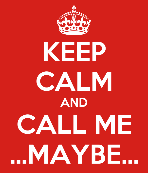 KEEP CALM AND CALL ME ...MAYBE...