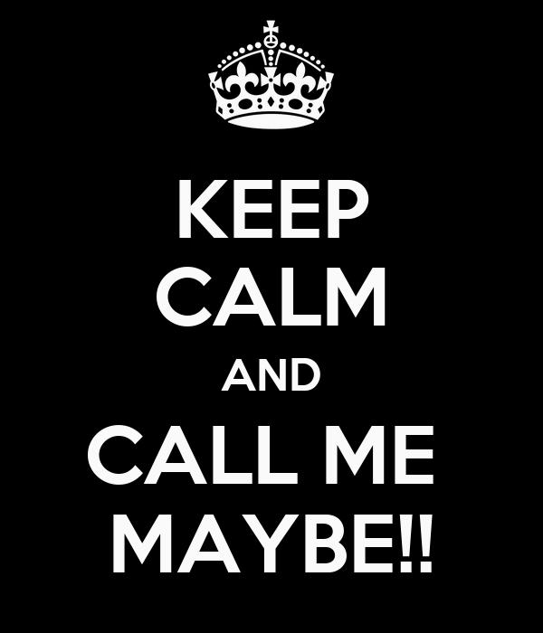 KEEP CALM AND CALL ME  MAYBE!!