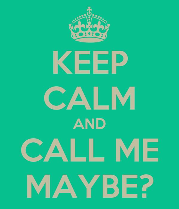 KEEP CALM AND CALL ME MAYBE?