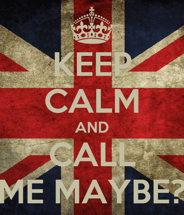 KEEP CALM AND CALL ME MAYBE?