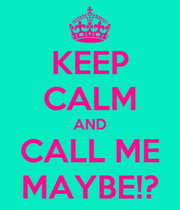 KEEP CALM AND CALL ME MAYBE!?