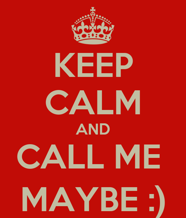 KEEP CALM AND CALL ME  MAYBE :)