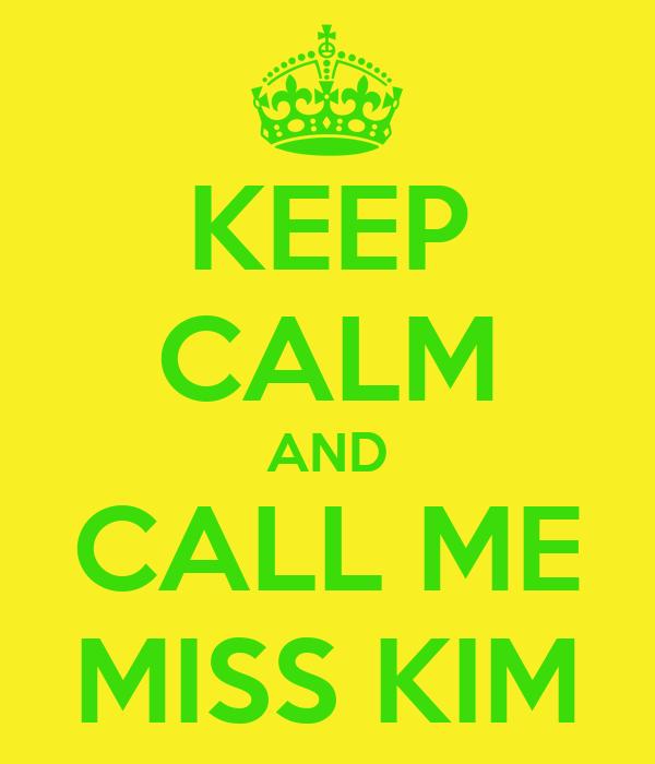 KEEP CALM AND CALL ME MISS KIM