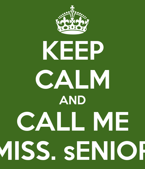 KEEP CALM AND CALL ME MISS. sENIOR