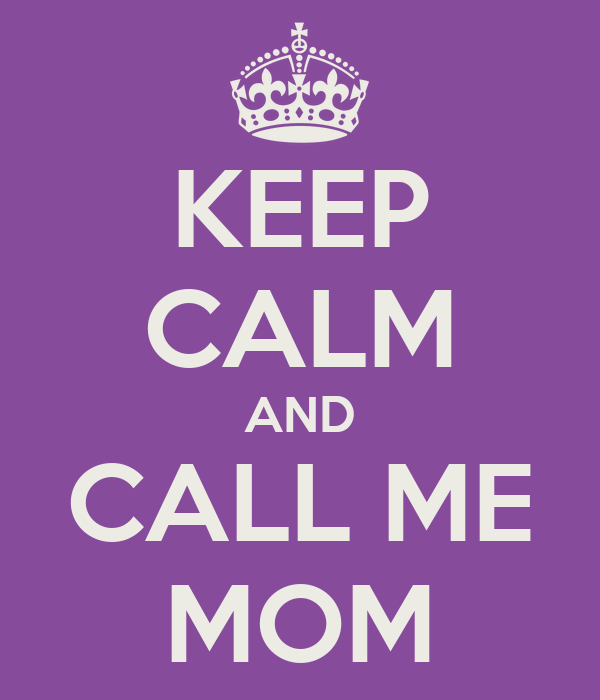 KEEP CALM AND CALL ME MOM