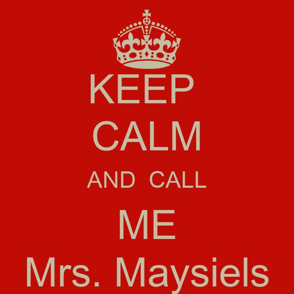 KEEP  CALM AND  CALL ME Mrs. Maysiels