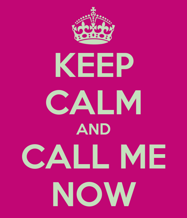KEEP CALM AND CALL ME NOW