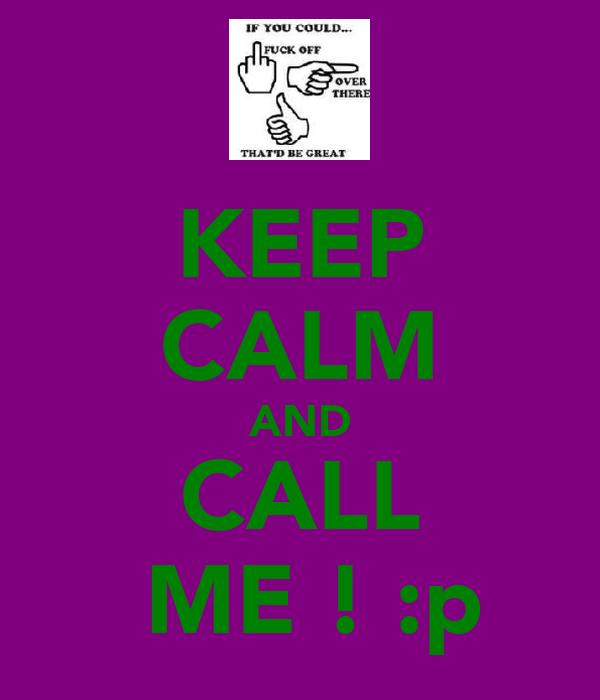 KEEP CALM AND CALL  ME ! :p