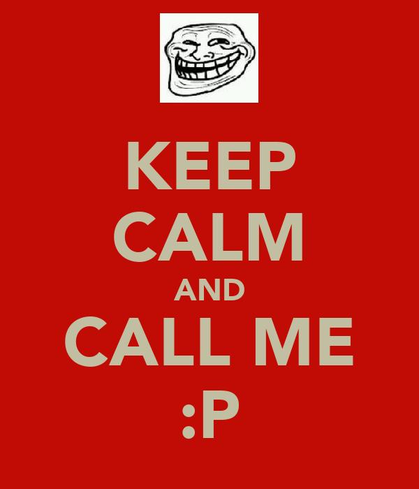 KEEP CALM AND CALL ME :P