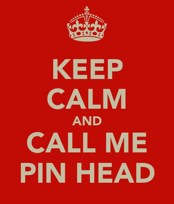 KEEP CALM AND CALL ME PIN HEAD