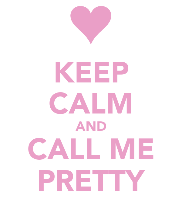KEEP CALM AND CALL ME PRETTY