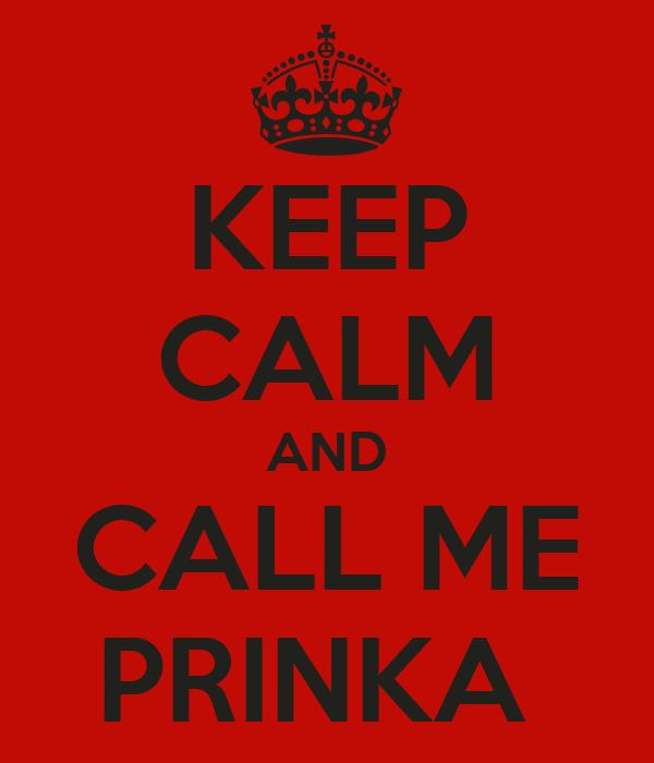 KEEP CALM AND CALL ME PRINKA
