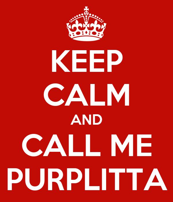 KEEP CALM AND CALL ME PURPLITTA