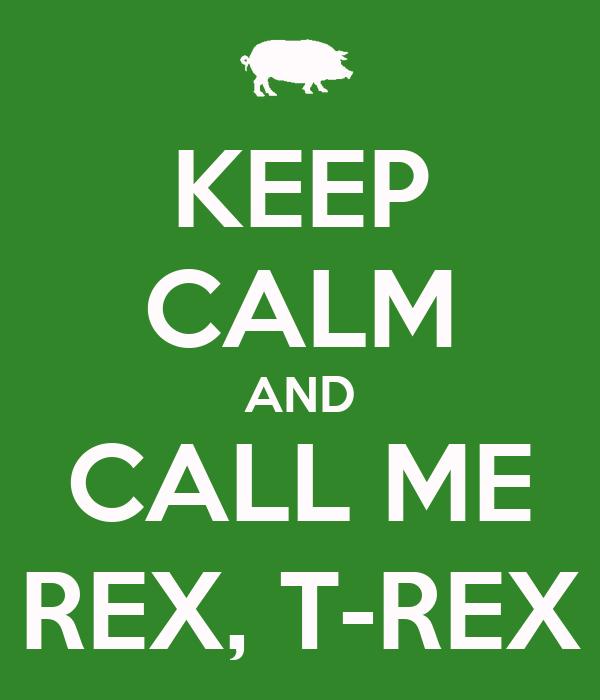 KEEP CALM AND CALL ME REX, T-REX