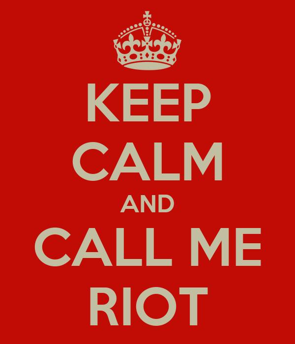 KEEP CALM AND CALL ME RIOT