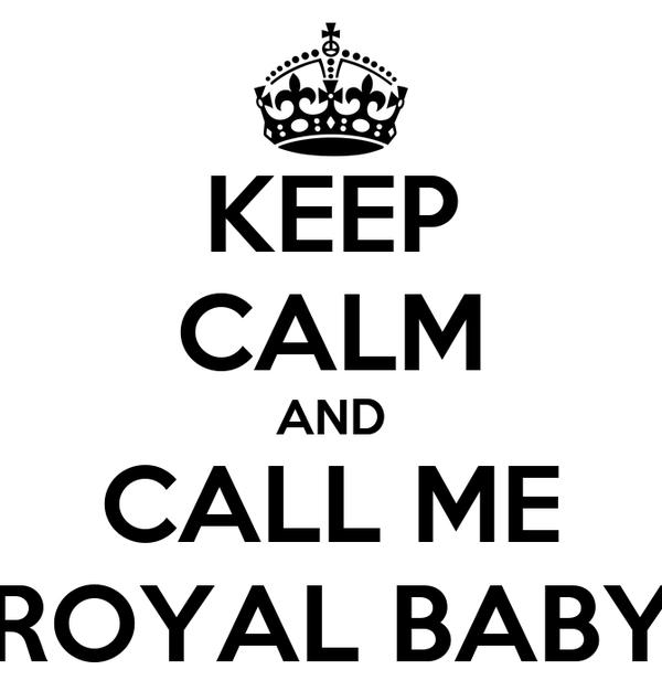 KEEP CALM AND CALL ME ROYAL BABY