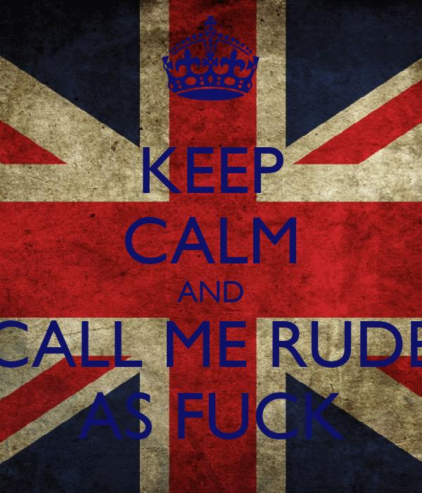 KEEP CALM AND CALL ME RUDE AS FUCK