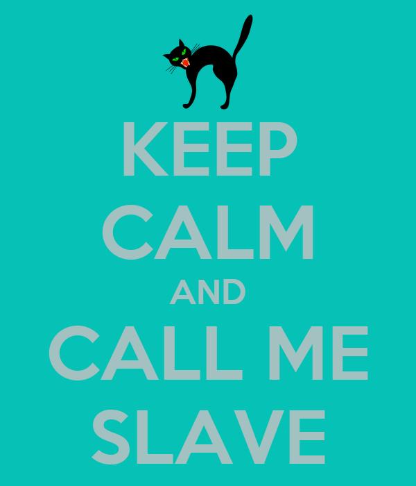 KEEP CALM AND CALL ME SLAVE