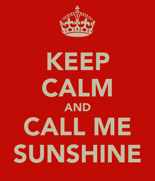 KEEP CALM AND CALL ME SUNSHINE