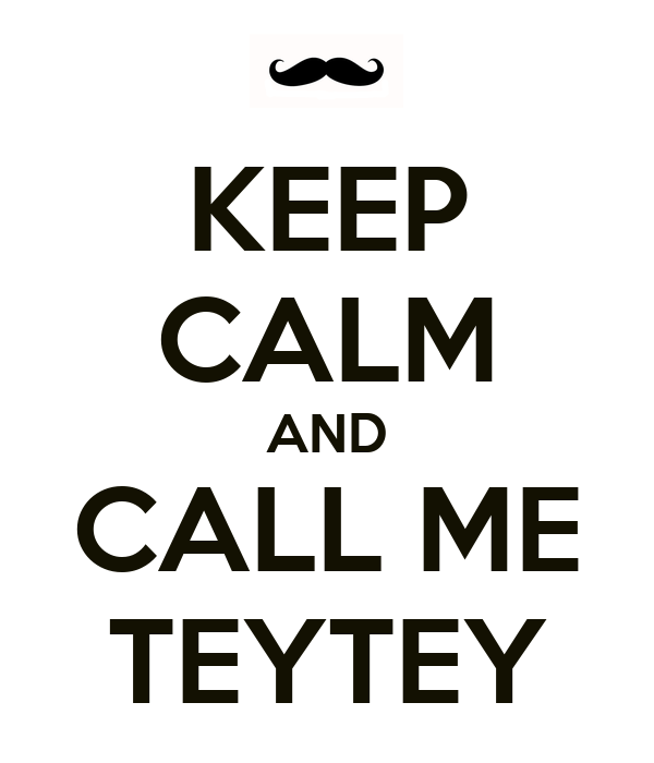 KEEP CALM AND CALL ME TEYTEY